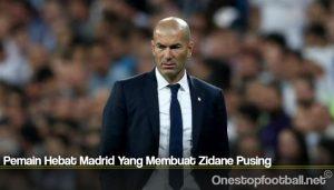 Pemain Hebat Madrid Yang Membuat Zidane Pusing