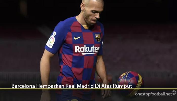 Barcelona Hempaskan Real Madrid Di Atas Rumput